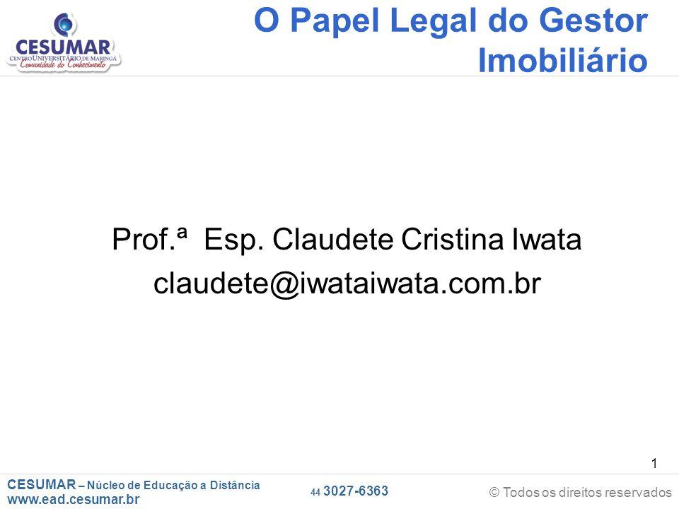 CESUMAR – Núcleo de Educação a Distância www.ead.cesumar.br © Todos os direitos reservados 44 3027-6363 1 O Papel Legal do Gestor Imobiliário Prof.ª E