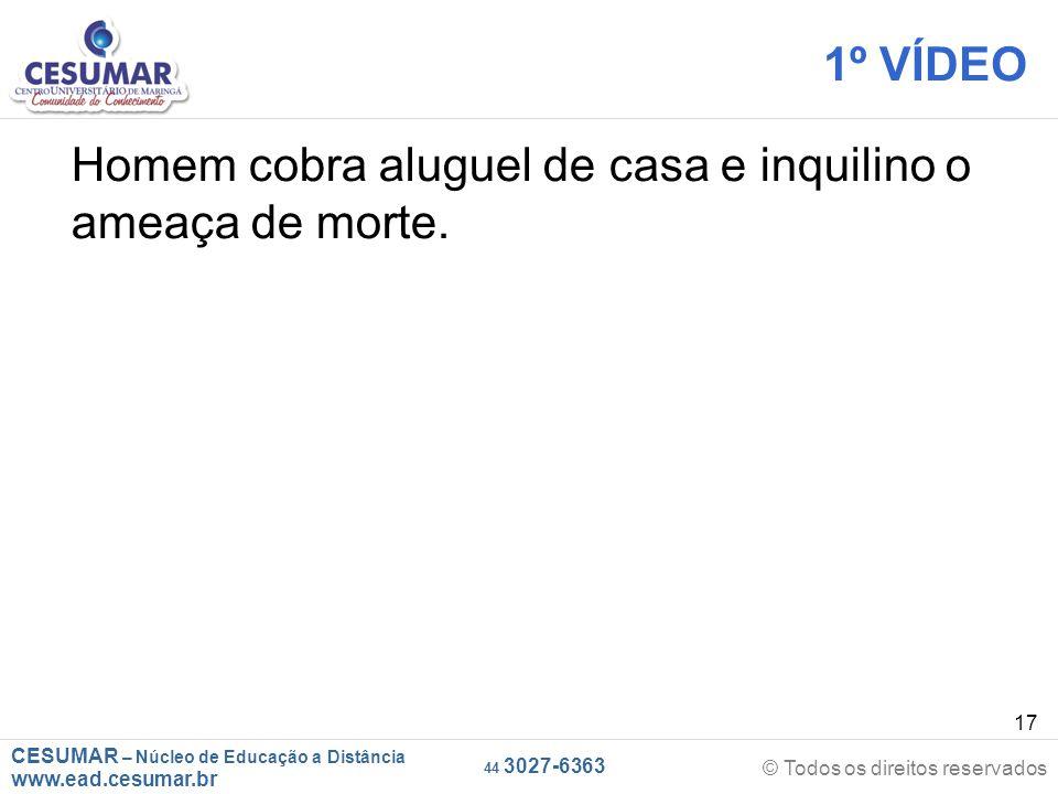 CESUMAR – Núcleo de Educação a Distância www.ead.cesumar.br © Todos os direitos reservados 44 3027-6363 17 1º VÍDEO Homem cobra aluguel de casa e inqu