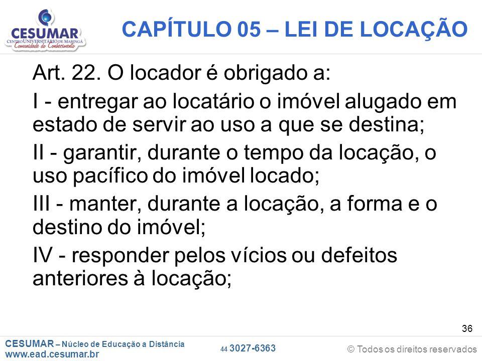 CESUMAR – Núcleo de Educação a Distância www.ead.cesumar.br © Todos os direitos reservados 44 3027-6363 36 CAPÍTULO 05 – LEI DE LOCAÇÃO Art. 22. O loc