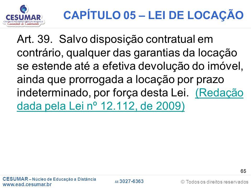 CESUMAR – Núcleo de Educação a Distância www.ead.cesumar.br © Todos os direitos reservados 44 3027-6363 65 CAPÍTULO 05 – LEI DE LOCAÇÃO Art. 39. Salvo