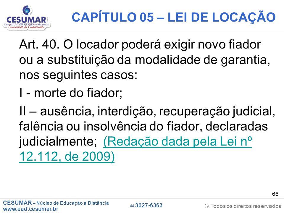 CESUMAR – Núcleo de Educação a Distância www.ead.cesumar.br © Todos os direitos reservados 44 3027-6363 66 CAPÍTULO 05 – LEI DE LOCAÇÃO Art. 40. O loc