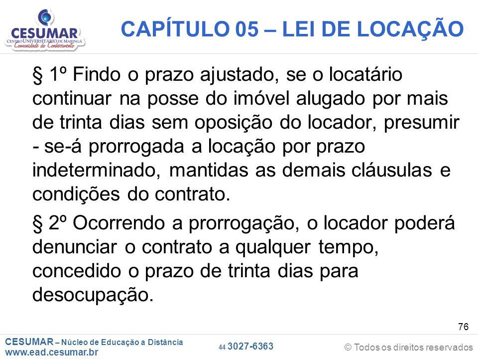 CESUMAR – Núcleo de Educação a Distância www.ead.cesumar.br © Todos os direitos reservados 44 3027-6363 76 CAPÍTULO 05 – LEI DE LOCAÇÃO § 1º Findo o p