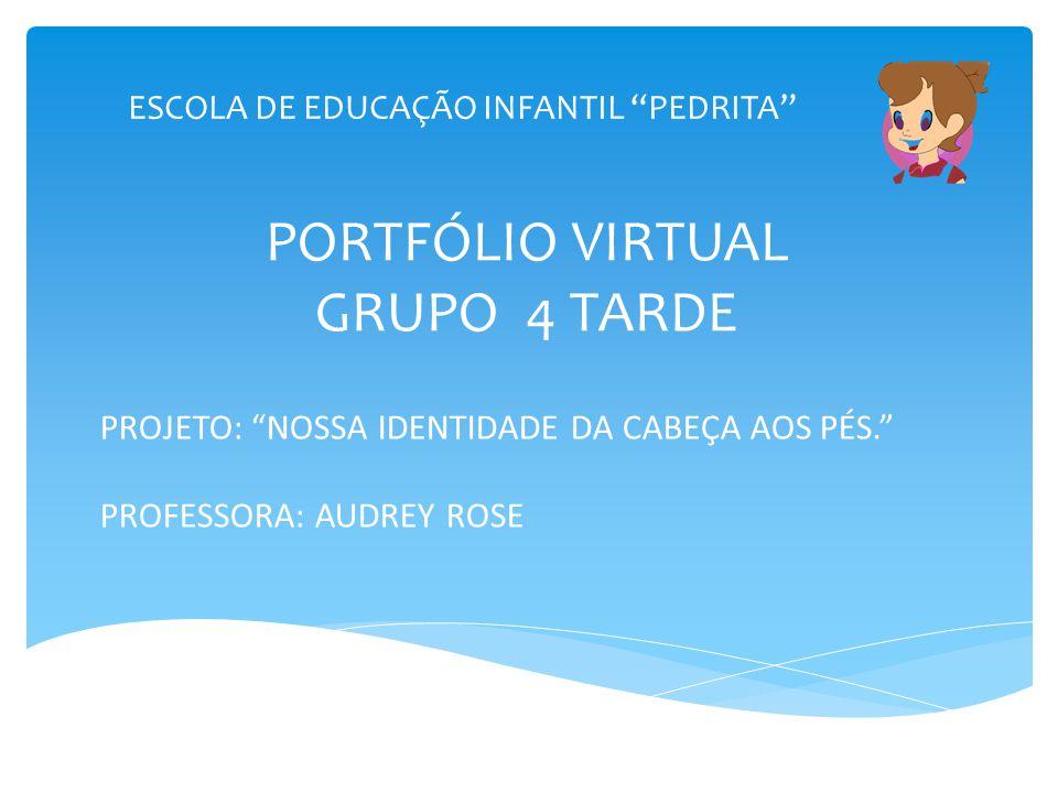 """ESCOLA DE EDUCAÇÃO INFANTIL """"PEDRITA"""" PORTFÓLIO VIRTUAL GRUPO 4 TARDE PROJETO: """"NOSSA IDENTIDADE DA CABEÇA AOS PÉS."""" PROFESSORA: AUDREY ROSE"""