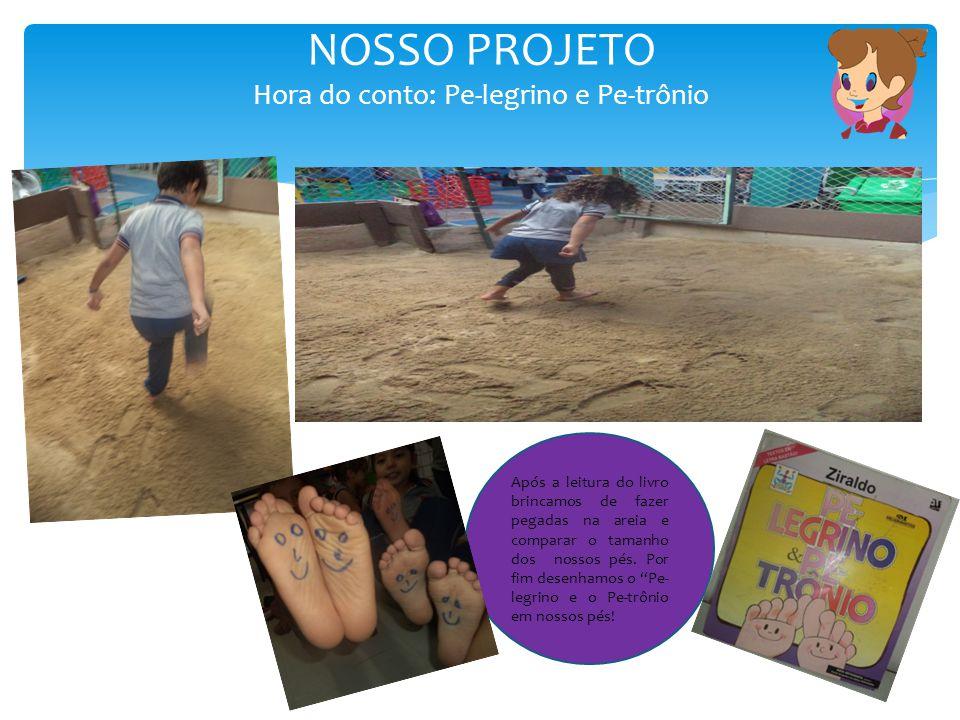 NOSSO PROJETO Hora do conto: Pe-legrino e Pe-trônio Após a leitura do livro brincamos de fazer pegadas na areia e comparar o tamanho dos nossos pés. P