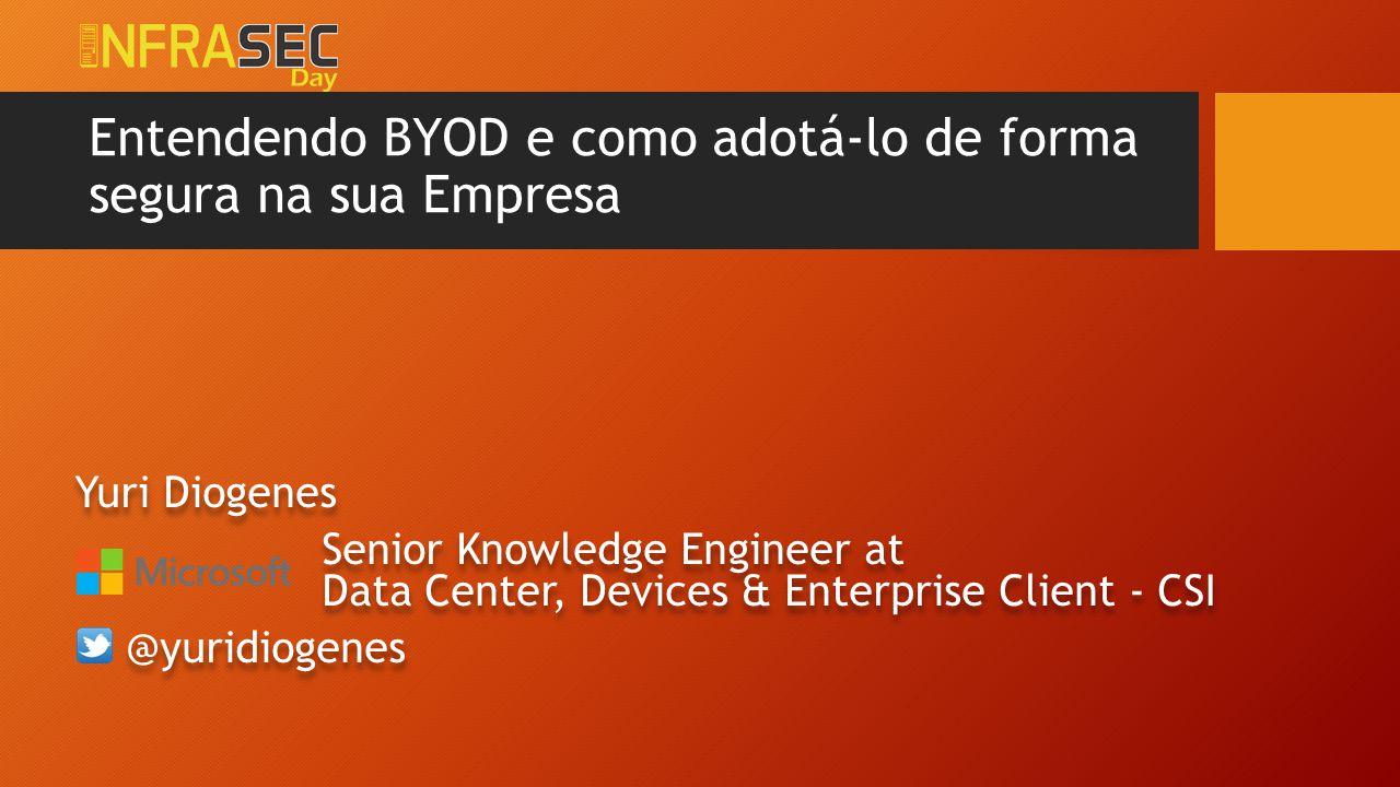 Entendendo BYOD e como adotá-lo de forma segura na sua Empresa Yuri Diogenes Senior Knowledge Engineer at Data Center, Devices & Enterprise Client - C