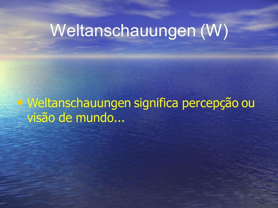Weltanschauungen (W) Weltanschauungen significa percepção ou visão de mundo...