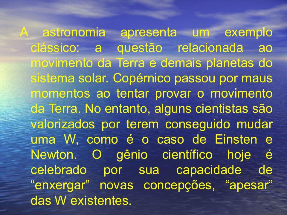 A astronomia apresenta um exemplo clássico: a questão relacionada ao movimento da Terra e demais planetas do sistema solar.