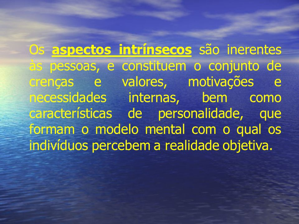 Os aspectos intrínsecos são inerentes às pessoas, e constituem o conjunto de crenças e valores, motivações e necessidades internas, bem como características de personalidade, que formam o modelo mental com o qual os indivíduos percebem a realidade objetiva.