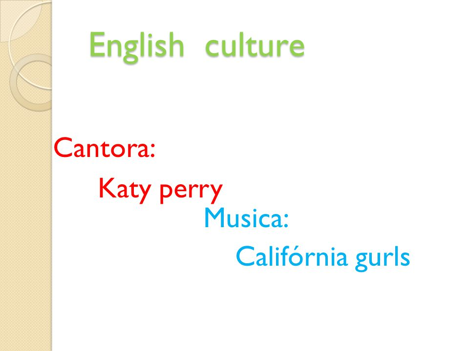 English culture English culture Cantora: Katy perry Musica: Califórnia gurls
