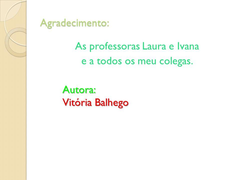 Agradecimento: As professoras Laura e Ivana e a todos os meu colegas. Autora: Vitória Balhego