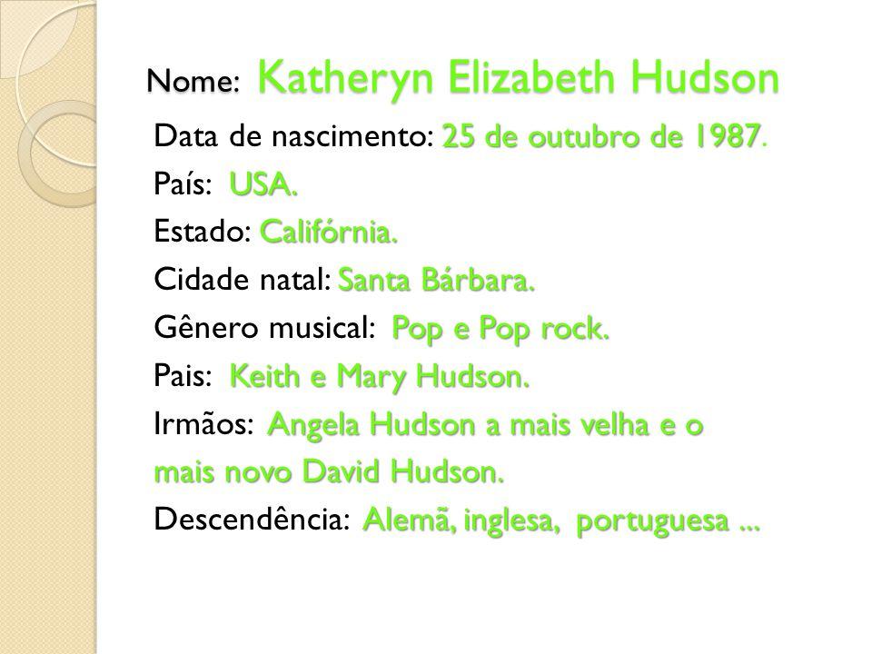 Nome: Katheryn Elizabeth Hudson 25 de outubro de 1987 Data de nascimento: 25 de outubro de 1987. USA. País: USA. Califórnia. Estado: Califórnia. Santa