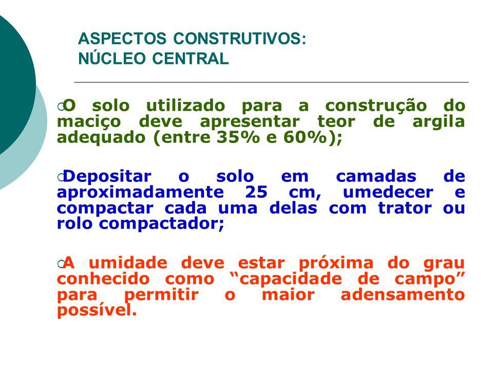 ASPECTOS CONSTRUTIVOS: NÚCLEO CENTRAL  O solo utilizado para a construção do maciço deve apresentar teor de argila adequado (entre 35% e 60%);  Depo