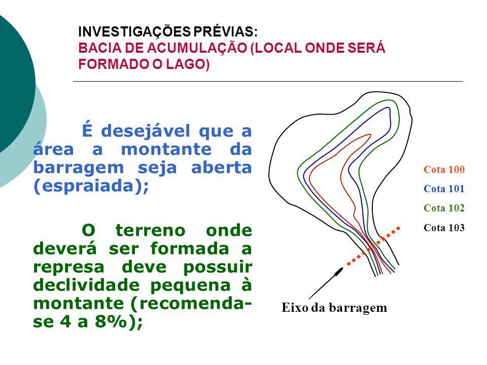 INVESTIGAÇÕES PRÉVIAS: BACIA DE ACUMULAÇÃO (LOCAL ONDE SERÁ FORMADO O LAGO) É desejável que a área a montante da barragem seja aberta (espraiada); O t
