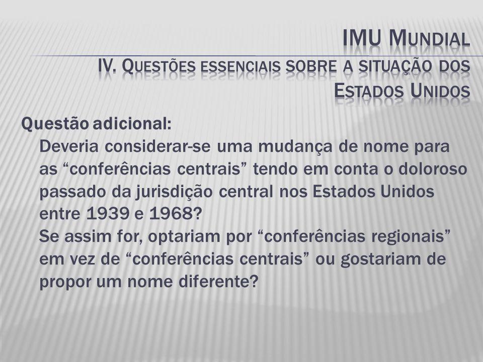 Questão adicional: Deveria considerar-se uma mudança de nome para as conferências centrais tendo em conta o doloroso passado da jurisdição central nos Estados Unidos entre 1939 e 1968.