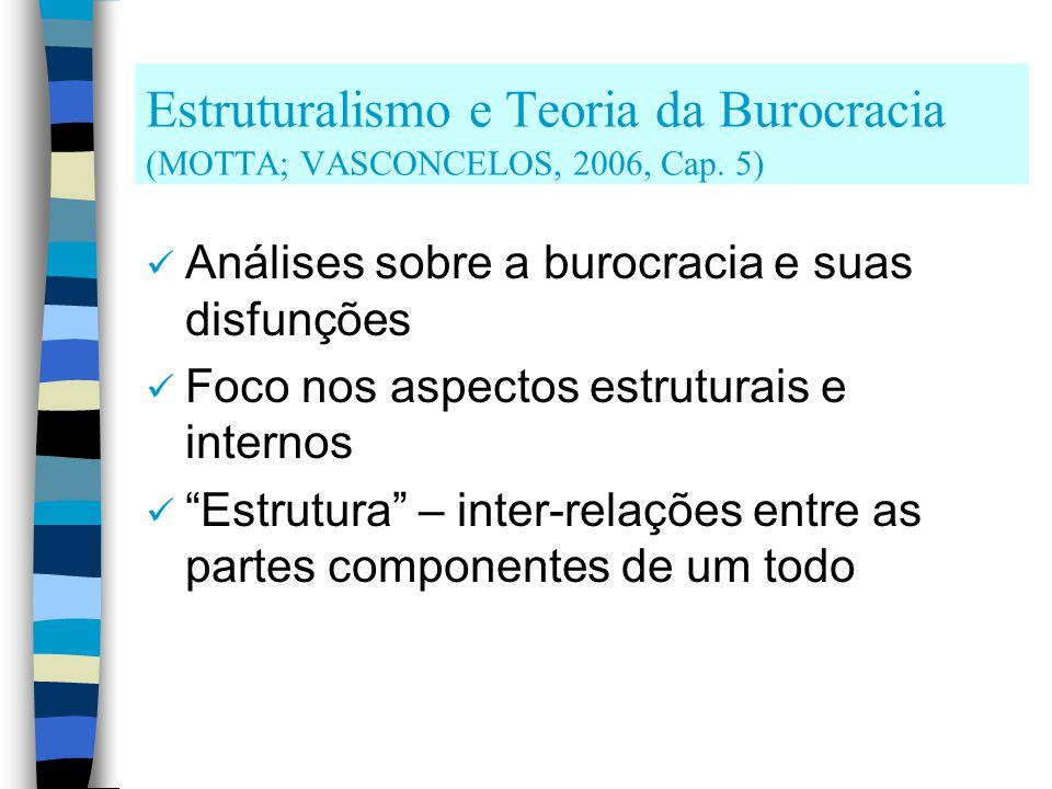 Estruturalismo e Teoria da Burocracia (MOTTA; VASCONCELOS, 2006, Cap. 5) Análises sobre a burocracia e suas disfunções Foco nos aspectos estruturais e
