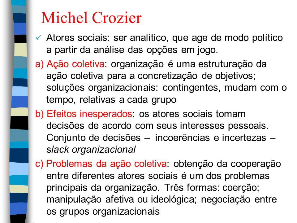 Michel Crozier Atores sociais: ser analítico, que age de modo político a partir da análise das opções em jogo. a) Ação coletiva: organização é uma est