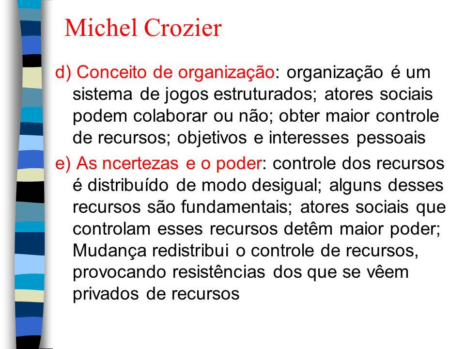 Michel Crozier d) Conceito de organização: organização é um sistema de jogos estruturados; atores sociais podem colaborar ou não; obter maior controle