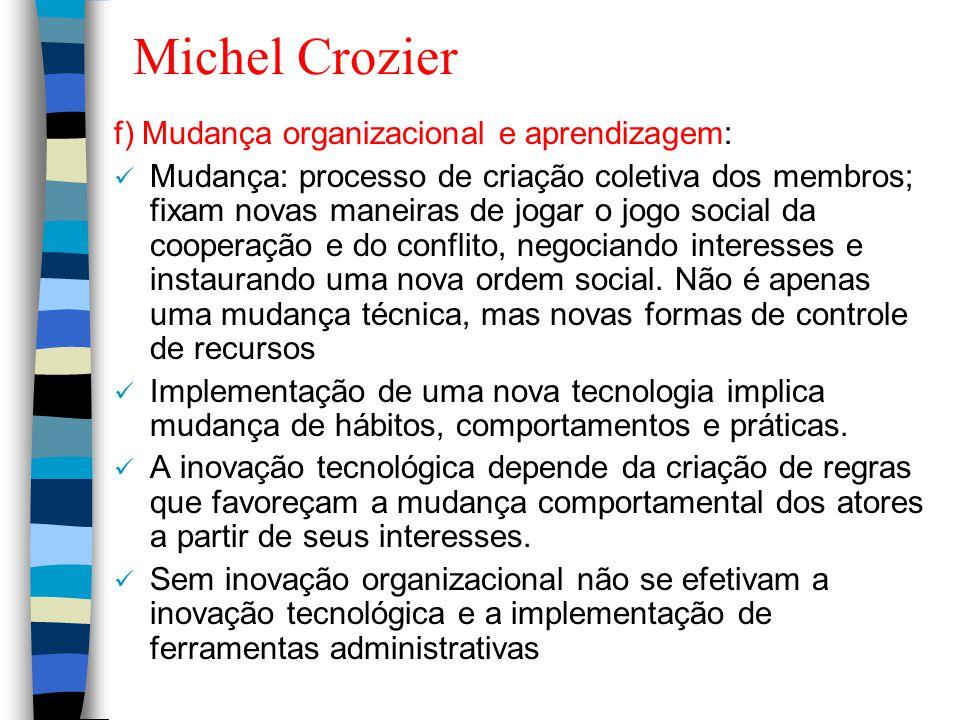 Michel Crozier f) Mudança organizacional e aprendizagem: Mudança: processo de criação coletiva dos membros; fixam novas maneiras de jogar o jogo socia