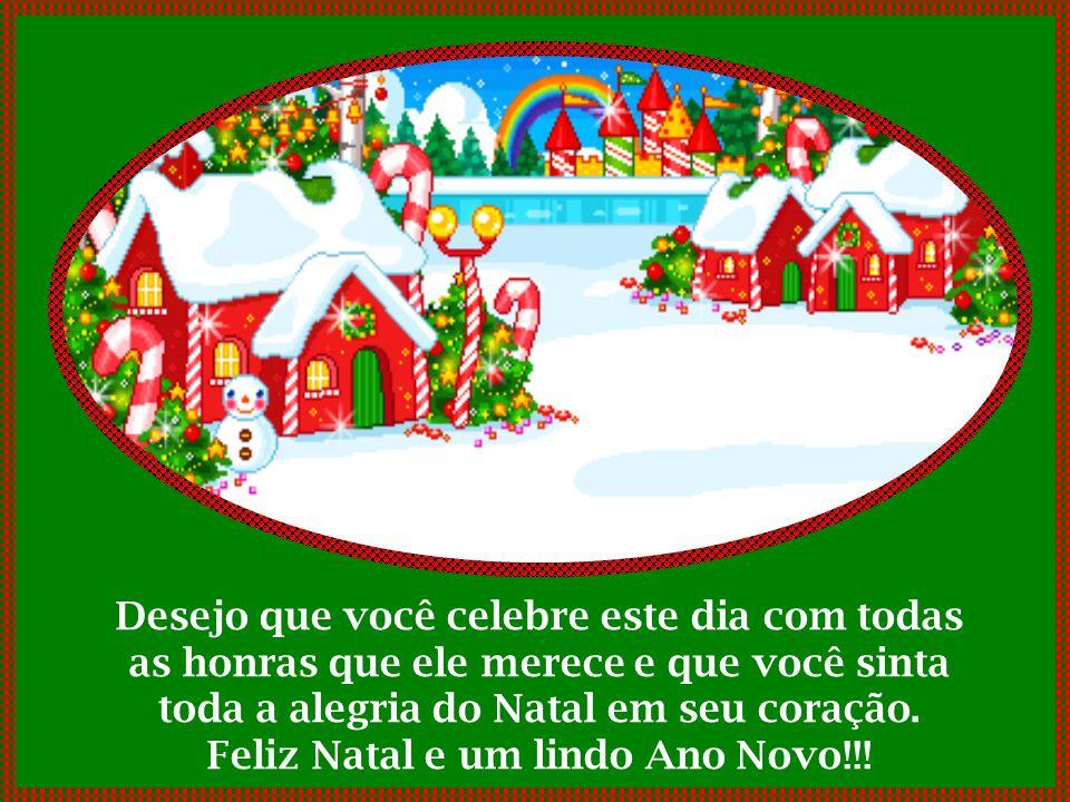 O Natal deve ser uma bela data por toda a vida e em todos os momentos. Que o espírito natalino esteja com você agora e em cada dia do Ano Novo.