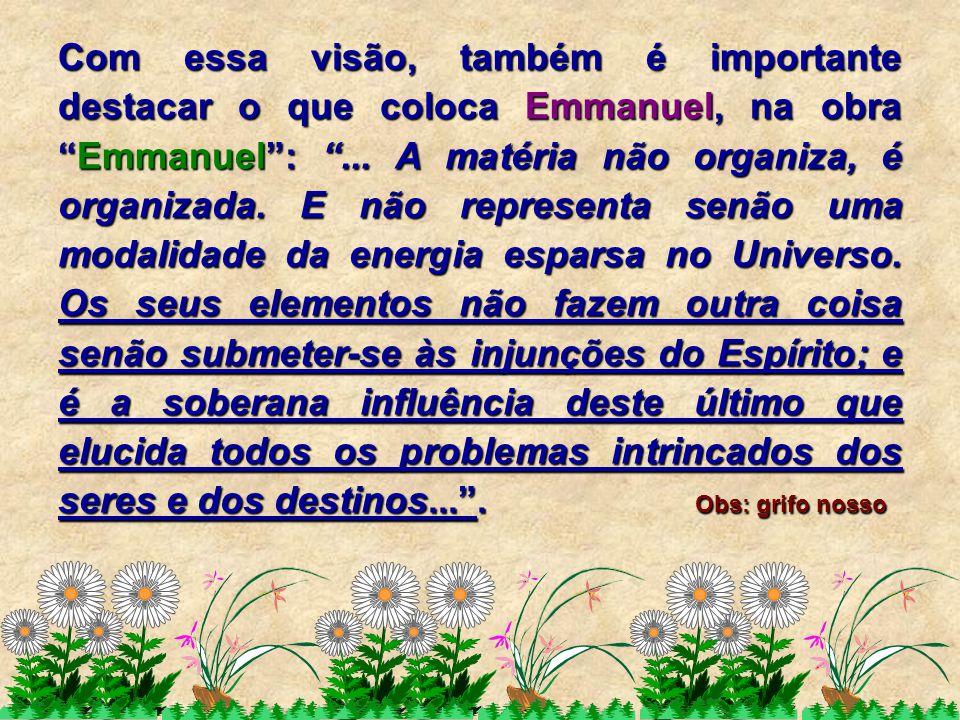 """Com essa visão, também é importante destacar o que coloca Emmanuel, na obra """"Emmanuel"""": """"... A matéria não organiza, é organizada. E não representa se"""