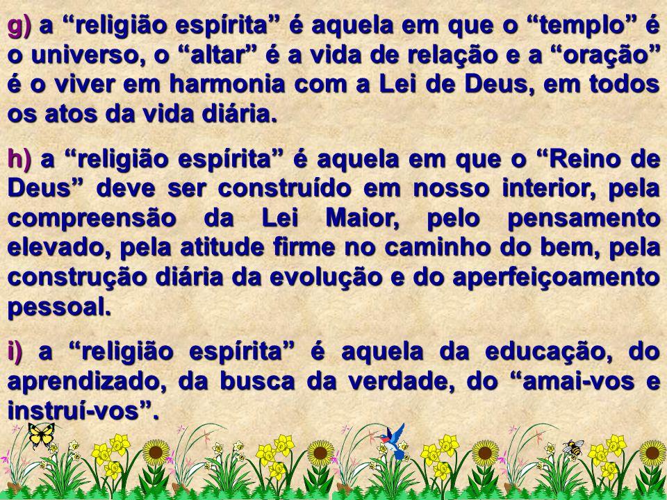 """g) a """"religião espírita"""" é aquela em que o """"templo"""" é o universo, o """"altar"""" é a vida de relação e a """"oração"""" é o viver em harmonia com a Lei de Deus,"""