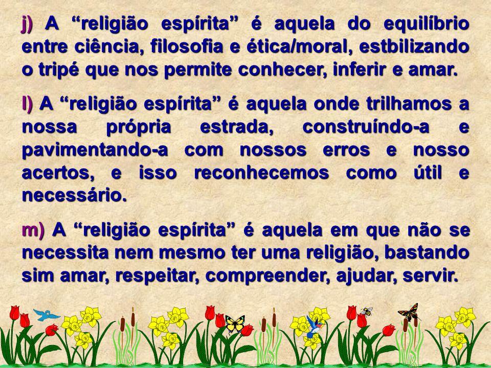 """j) A """"religião espírita"""" é aquela do equilíbrio entre ciência, filosofia e ética/moral, estbilizando o tripé que nos permite conhecer, inferir e amar."""