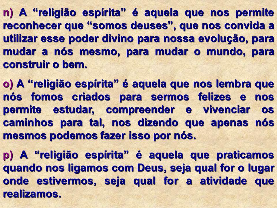 """n) A """"religião espírita"""" é aquela que nos permite reconhecer que """"somos deuses"""", que nos convida a utilizar esse poder divino para nossa evolução, par"""