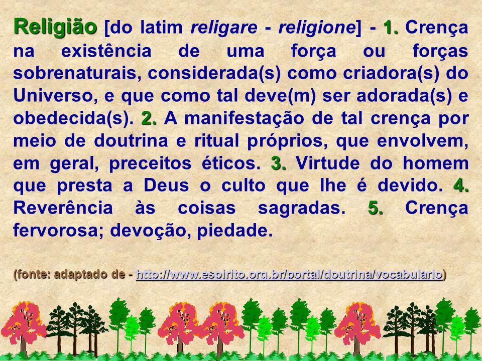Religião 1. 2. 3. 4. 5. Religião [do latim religare - religione] - 1. Crença na existência de uma força ou forças sobrenaturais, considerada(s) como c