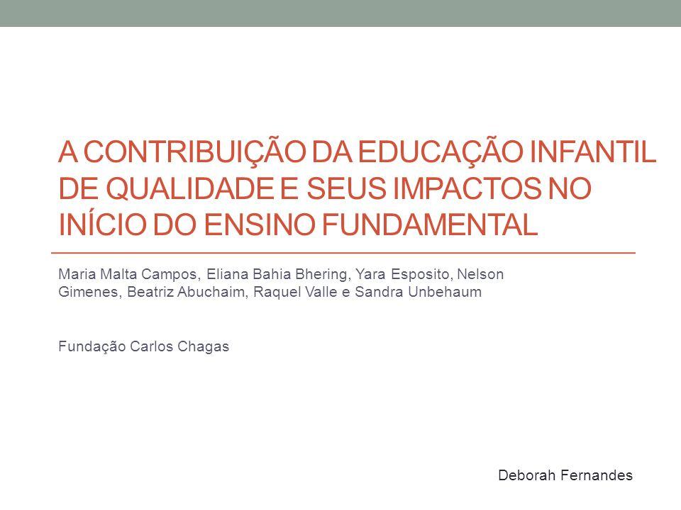 Objetivos: Avaliar a qualidade da EI (estudo da qualidade) Identificar diferenças no desempenho escolar de crianças no início do EF associadas a uma EI de qualidade (estudo de impacto) Leis no sentido de ampliar o atendimento educacional de crianças entre 0 e 6 anos Direito das crianças e famílias, creches nos sistemas, formação dos professores, 1ª série com 6 anos, nove anos de escola Diversas diretrizes não são aplicadas na prática Situação mais complicada nas creches Indicadores educacionais no Brasil mostram déficits na educação básica