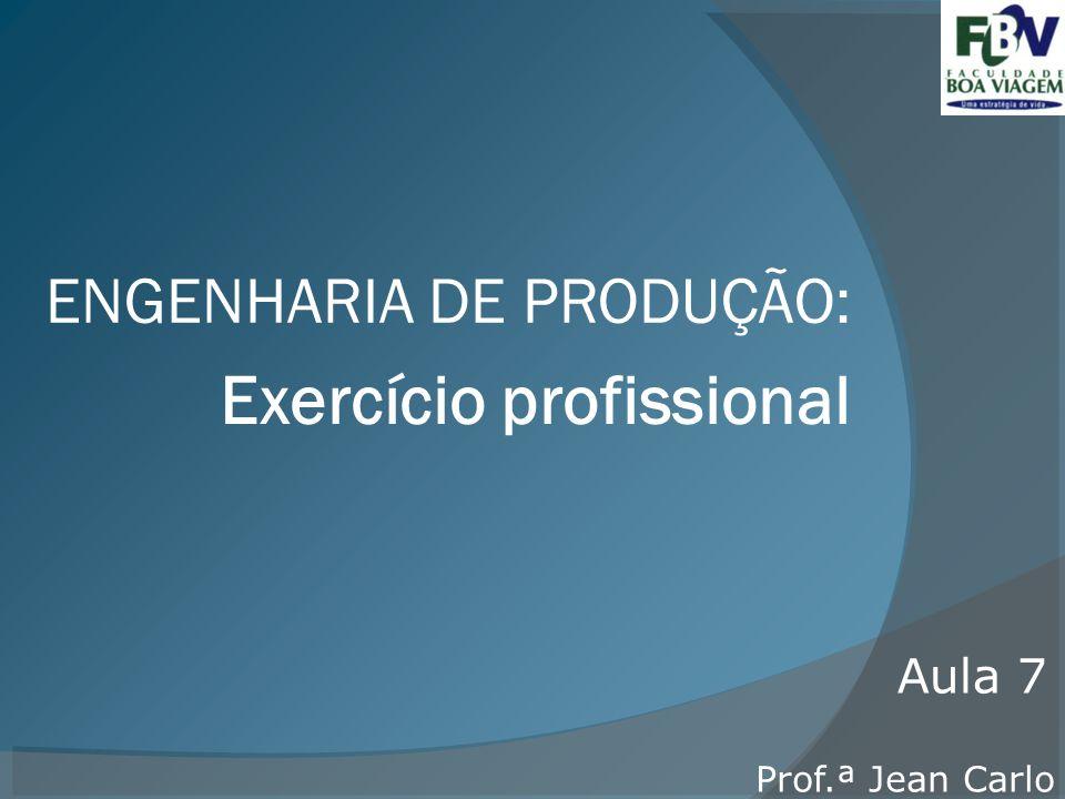 Exercício profissional ENGENHARIA DE PRODUÇÃO: Prof.ª Jean Carlo Aula 7