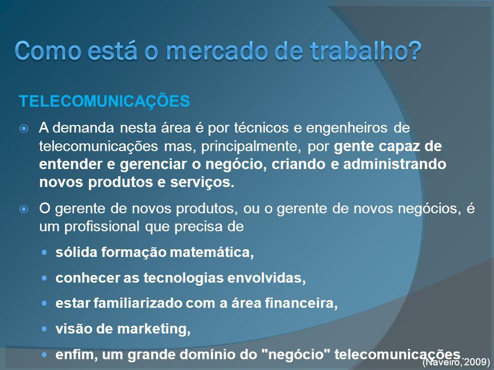 TELECOMUNICAÇÕES  A demanda nesta área é por técnicos e engenheiros de telecomunicações mas, principalmente, por gente capaz de entender e gerenciar o negócio, criando e administrando novos produtos e serviços.