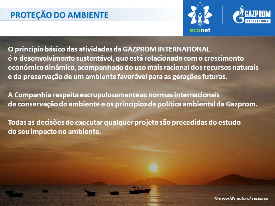 O princípio básico das atividades da GAZPROM INTERNATIONAL é o desenvolvimento sustentável, que está relacionado com o crescimento económico dinâmico, acompanhado do uso mais racional dos recursos naturais e da preservação de um ambiente favorável para as gerações futuras.
