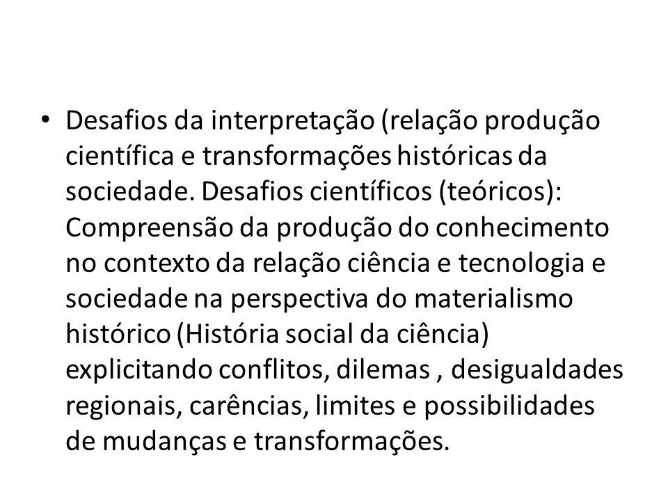 Desafios da interpretação (relação produção científica e transformações históricas da sociedade. Desafios científicos (teóricos): Compreensão da produ