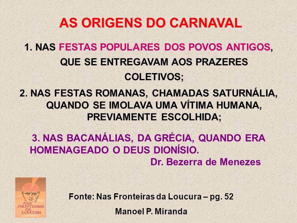 AS ORIGENS DO CARNAVAL 1.NAS FESTAS POPULARES DOS POVOS ANTIGOS, QUE SE ENTREGAVAM AOS PRAZERES COLETIVOS; Fonte: Nas Fronteiras da Loucura – pg.