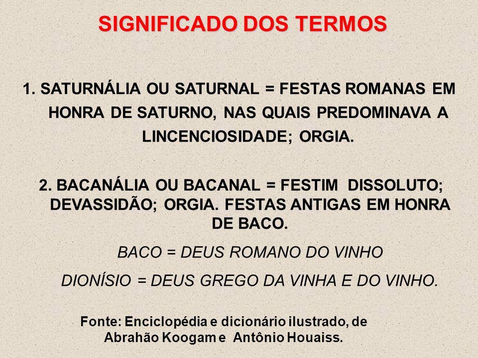 SIGNIFICADO DOS TERMOS 1.SATURNÁLIA OU SATURNAL = FESTAS ROMANAS EM HONRA DE SATURNO, NAS QUAIS PREDOMINAVA A LINCENCIOSIDADE; ORGIA. Fonte: Enciclopé