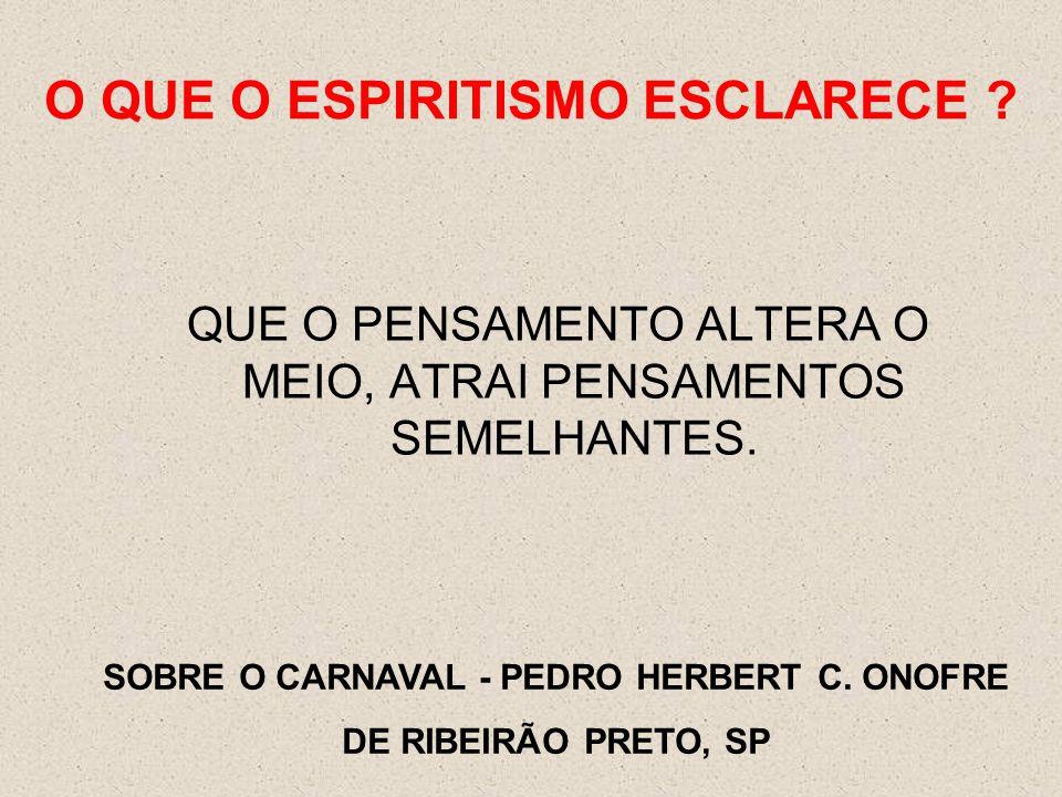 O QUE O ESPIRITISMO ESCLARECE ? QUE O PENSAMENTO ALTERA O MEIO, ATRAI PENSAMENTOS SEMELHANTES. SOBRE O CARNAVAL - PEDRO HERBERT C. ONOFRE DE RIBEIRÃO