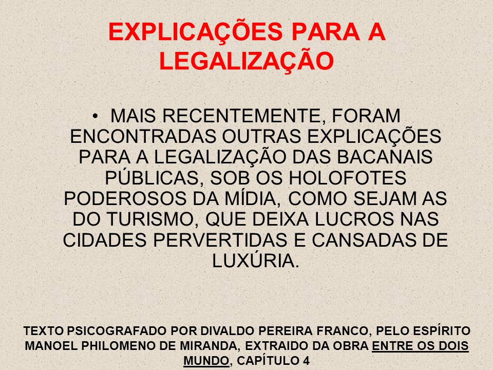EXPLICAÇÕES PARA A LEGALIZAÇÃO MAIS RECENTEMENTE, FORAM ENCONTRADAS OUTRAS EXPLICAÇÕES PARA A LEGALIZAÇÃO DAS BACANAIS PÚBLICAS, SOB OS HOLOFOTES PODEROSOS DA MÍDIA, COMO SEJAM AS DO TURISMO, QUE DEIXA LUCROS NAS CIDADES PERVERTIDAS E CANSADAS DE LUXÚRIA.