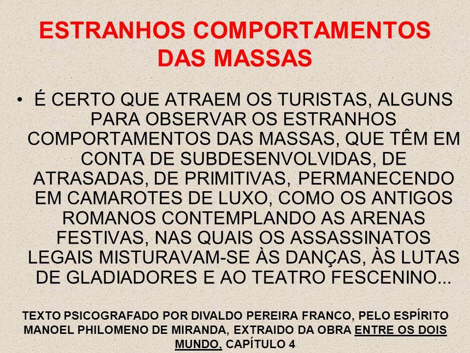 ESTRANHOS COMPORTAMENTOS DAS MASSAS É CERTO QUE ATRAEM OS TURISTAS, ALGUNS PARA OBSERVAR OS ESTRANHOS COMPORTAMENTOS DAS MASSAS, QUE TÊM EM CONTA DE SUBDESENVOLVIDAS, DE ATRASADAS, DE PRIMITIVAS, PERMANECENDO EM CAMAROTES DE LUXO, COMO OS ANTIGOS ROMANOS CONTEMPLANDO AS ARENAS FESTIVAS, NAS QUAIS OS ASSASSINATOS LEGAIS MISTURAVAM-SE ÀS DANÇAS, ÀS LUTAS DE GLADIADORES E AO TEATRO FESCENINO...