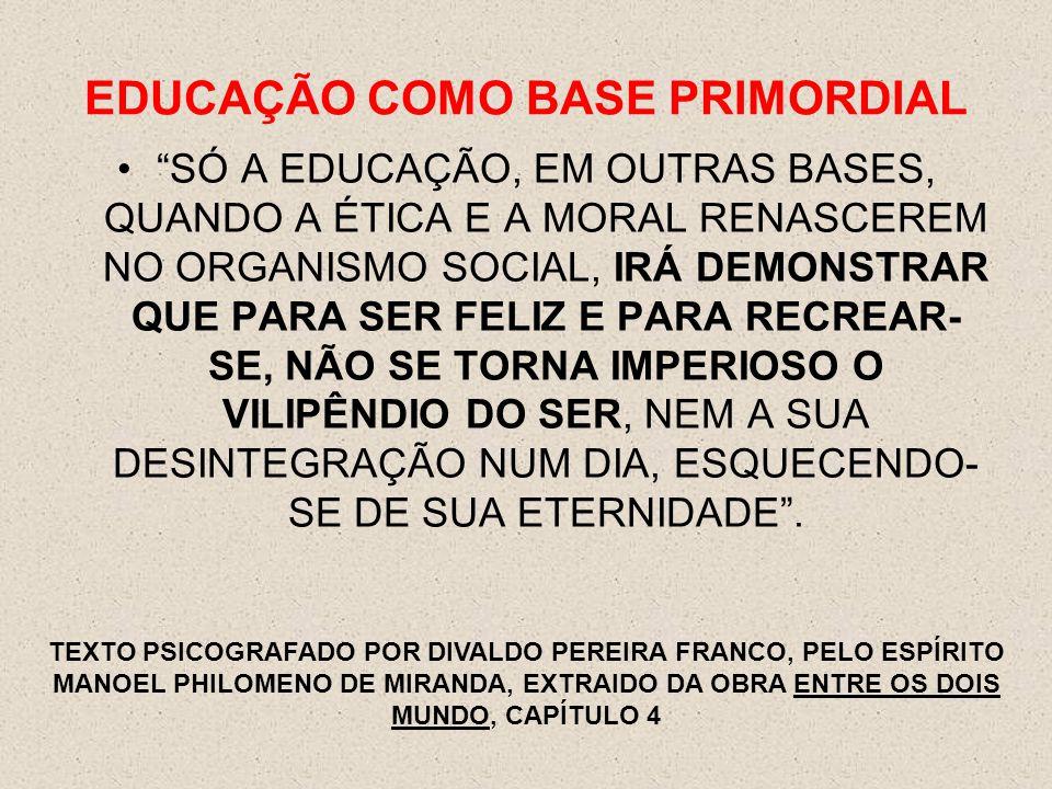 """EDUCAÇÃO COMO BASE PRIMORDIAL """"SÓ A EDUCAÇÃO, EM OUTRAS BASES, QUANDO A ÉTICA E A MORAL RENASCEREM NO ORGANISMO SOCIAL, IRÁ DEMONSTRAR QUE PARA SER FE"""