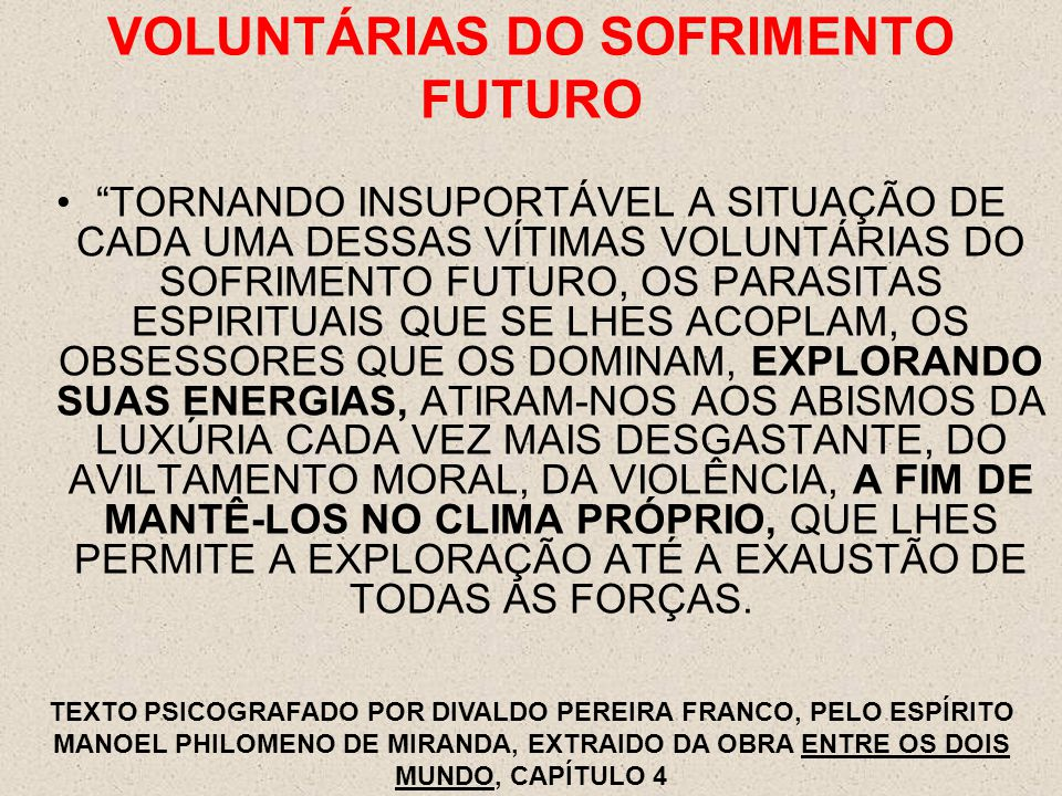 VOLUNTÁRIAS DO SOFRIMENTO FUTURO TORNANDO INSUPORTÁVEL A SITUAÇÃO DE CADA UMA DESSAS VÍTIMAS VOLUNTÁRIAS DO SOFRIMENTO FUTURO, OS PARASITAS ESPIRITUAIS QUE SE LHES ACOPLAM, OS OBSESSORES QUE OS DOMINAM, EXPLORANDO SUAS ENERGIAS, ATIRAM-NOS AOS ABISMOS DA LUXÚRIA CADA VEZ MAIS DESGASTANTE, DO AVILTAMENTO MORAL, DA VIOLÊNCIA, A FIM DE MANTÊ-LOS NO CLIMA PRÓPRIO, QUE LHES PERMITE A EXPLORAÇÃO ATÉ A EXAUSTÃO DE TODAS AS FORÇAS.