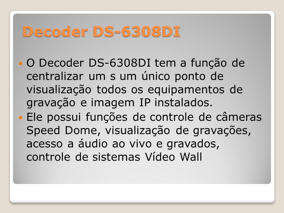 Decoder DS-6308DI O Decoder DS-6308DI tem a função de centralizar um s um único ponto de visualização todos os equipamentos de gravação e imagem IP in