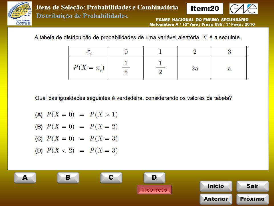 InicioSair Incorreto EXAME NACIONAL DO ENSINO SECUNDÁRIO Matemática A / 12º Ano / Prova 635 / 1ª Fase / 2010 Itens de Seleção: Probabilidades e Combinatória Distribuição de Probabilidades.
