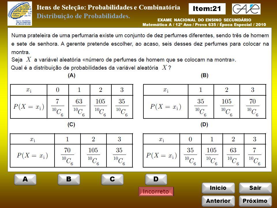 InicioSair Incorreto EXAME NACIONAL DO ENSINO SECUNDÁRIO Matemática A / 12º Ano / Prova 635 / Época Especial / 2010 Itens de Seleção: Probabilidades e Combinatória Distribuição de Probabilidades.