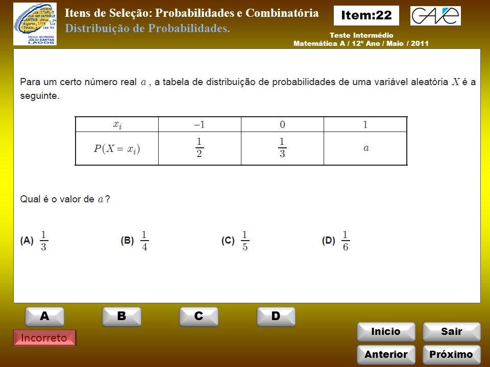 InicioSair Incorreto Teste Intermédio Matemática A / 12º Ano / Maio / 2011 Itens de Seleção: Probabilidades e Combinatória Distribuição de Probabilidades.