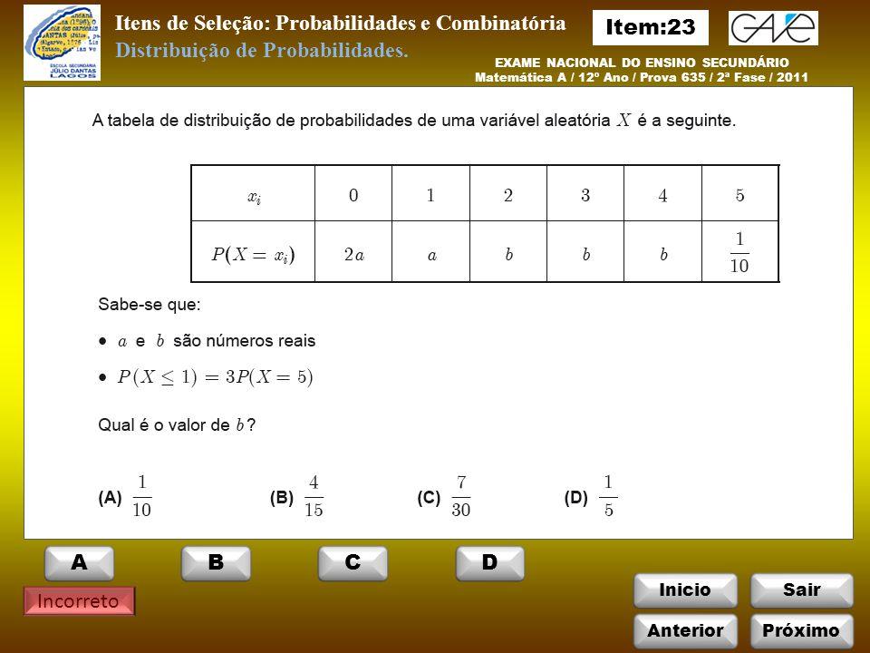 InicioSair Incorreto Itens de Seleção: Probabilidades e Combinatória EXAME NACIONAL DO ENSINO SECUNDÁRIO Matemática A / 12º Ano / Prova 635 / 2ª Fase / 2011 Distribuição de Probabilidades.