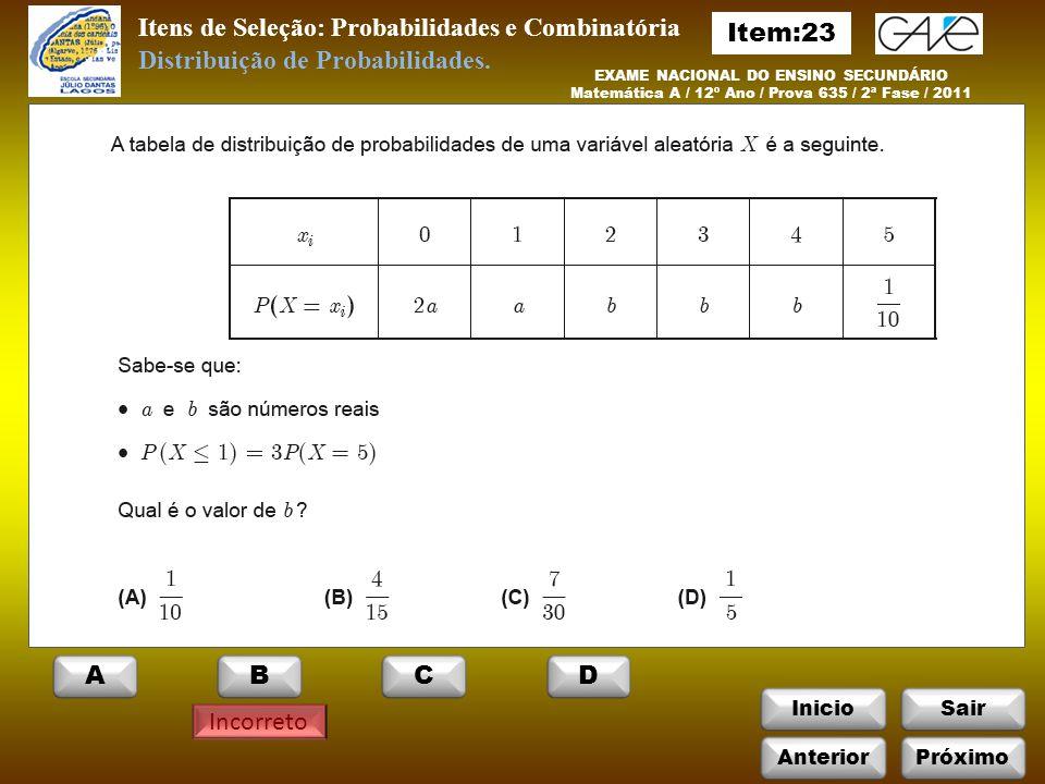 InicioSair Itens de Seleção: Probabilidades e Combinatória EXAME NACIONAL DO ENSINO SECUNDÁRIO Matemática A / 12º Ano / Prova 635 / 2ª Fase / 2011 Incorreto Distribuição de Probabilidades.