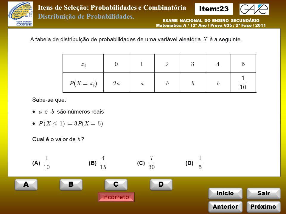 InicioSair Itens de Seleção: Probabilidades e Combinatória Incorreto EXAME NACIONAL DO ENSINO SECUNDÁRIO Matemática A / 12º Ano / Prova 635 / 2ª Fase / 2011 Distribuição de Probabilidades.