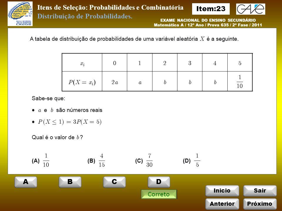 Itens de Seleção: Probabilidades e Combinatória InicioSair EXAME NACIONAL DO ENSINO SECUNDÁRIO Matemática A / 12º Ano / Prova 635 / 2ª Fase / 2011 Correto Distribuição de Probabilidades.