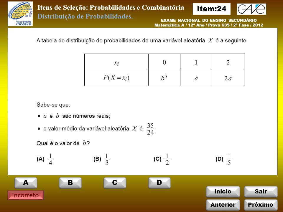 InicioSair Incorreto Itens de Seleção: Probabilidades e Combinatória EXAME NACIONAL DO ENSINO SECUNDÁRIO Matemática A / 12º Ano / Prova 635 / 2ª Fase / 2012 Distribuição de Probabilidades.