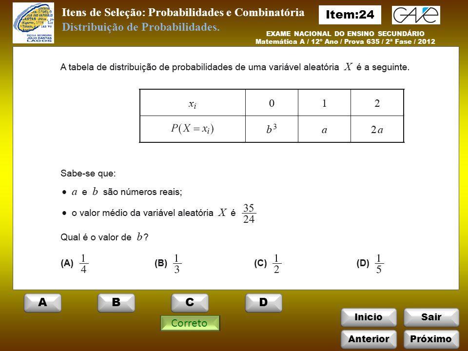 InicioSair Correto Itens de Seleção: Probabilidades e Combinatória EXAME NACIONAL DO ENSINO SECUNDÁRIO Matemática A / 12º Ano / Prova 635 / 2ª Fase / 2012 Distribuição de Probabilidades.